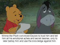 Trust nobody: disneyscreen caps com  Winnie the Pooh convinced Eeyore to trust him and tell  him all his emotional aches and secret desires, only to  later betray him and use the knowledge against him Trust nobody