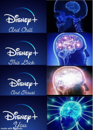Can't wait to Disney plus and fuq: DisNEyt  And Chill  DisNEyt  This Dick  DisNEyt  And Thrust  DiSNEy+  You  made with Mematic Can't wait to Disney plus and fuq