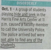9gag, Dank, and Funny: DISORDERLY  Oct. 1 - A group of students  playing hide and seek in the  Harris Fine Arts Center at 11  p.m. caused a faculty member  to call the University Police.  The police arrived but were  not able to find any of the  students. Let's ask the police to join our game. https://9gag.com/gag/aExG50o/sc/funny?ref=fbsc