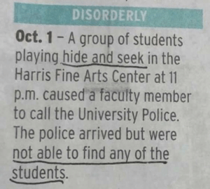 Memes, Police, and Arts: DISORDERLY  Oct. 1 - A group of students  playing hide and seek in the  Harris Fine Arts Center at 11  p.m. caused a faculty member  to call the University Police.  The police arrived but were  not able to find any of the  students. hide and seek via /r/memes https://ift.tt/2OS2pOC