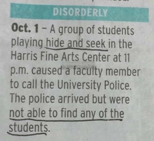 Funny, Police, and Arts: DISORDERLY  Oct. 1 - A group of students  playing hide and seek in the  Harris Fine Arts Center at 11  p.m. caused a faculty member  to call the University Police.  The police arrived but were  not able to find any of the  students. Hide and Seek Champions via /r/funny https://ift.tt/2pFMUv6