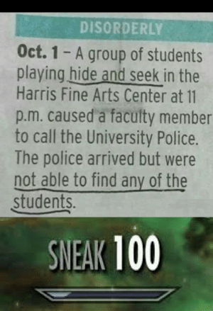 Police, Arts, and The Police: DISORDERLY  Oct. 1 A group of students  playing hide and seek in the  Harris Fine Arts Center at 11  p.m. caused a faculty member  to call the University Police.  The police arrived but were  not able to find any of the  students.  SNEAK 100 Mission Accomplished