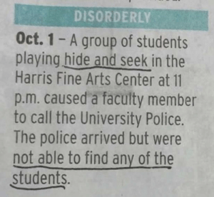 Me_irl by MussoIiniTorteIIini MORE MEMES: DISORDERLY  Oct. 1-A group of students  playing hide and seek in the  Harris Fine Arts Center at 11  p.m. caused a faculty member  to call the University Police.  The police arrived but were  not able to find any of the  students. Me_irl by MussoIiniTorteIIini MORE MEMES