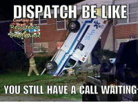 CopHumor CopHumorLife Humor Funny Comedy Lol Police PoliceOfficer ThinBlueLine Cop Cops LawEnforcement LawEnforcementOfficer SheepDog BlueFamily Protect EMT EMS Call Dispatch Dispatcher: DISPATCH BE LIKE  Courtesy of  Reposted at  YOU STILL HAVE A CALL WAITING CopHumor CopHumorLife Humor Funny Comedy Lol Police PoliceOfficer ThinBlueLine Cop Cops LawEnforcement LawEnforcementOfficer SheepDog BlueFamily Protect EMT EMS Call Dispatch Dispatcher