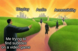 https://t.co/ckJFwU9VgB: Display  Audio  Accessibility  Me trying to  find subtitles  on a video game https://t.co/ckJFwU9VgB