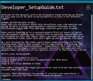 Advice, Bitch, and Fucking: DISPLAY  Developer_SetupGuide.txt  Welcome to the Heopals active development team! setting up should  be easy and you'll be able to be productive in just a few minutes,  right?  18  WRONG, BITCH! WELCOME TO HELL  What, did you seriously think this 10 million year old website was  going to have a clean, maintainable codebase? Welcome to the  obfuscated-single-PHP-file-20e-page-website pain zone friend!  What you're looking at is a concentrated effort of years of burnt  out developers making your future life as painful, impossible and  un-testable as they can. What's that, you want some actual advice on  the codebase? Ye, open that shit right up and go ahead, I'll wait.  Or, not, because by the time you're done understanding it I'1l be  fucking dead. What's that sound? You're regretting not joining the  art team instead? Understandable - sometimes I also want to leave  this place to lovingly create innocent character designs and watch  people make terrabytes of low quality porn of it the next day. 10/10.  Here's your setup guide:  Step 1: Find a loaded revolver  Step 2: Irack down everyone responsible for this mess  Step 3: ???  Step 4: IT'S STILL BROKEH AS FUCK.  One time I changed the login button color and it broke the battle  system. What the fuck.  yway, that should get you going! If you have any questions, I  suggest you pray for the sweet release of death.  -Thomas I found this gem in a game and I thought a lot of people here could relate