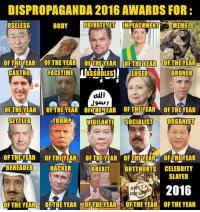 Butthurt, Dank, and Facetime: DISPROPAGANDA 2016 AWARDS FOR:  BODY  PRIVATE JET IMPEACHMENT  MEME  USELESS  ARL  CASTRO  FACETIME  ASSHOLES  LOSER  DRONER  dUI  OF THE YEAR  OFTHE YEAR OFT TEVEAR OF THEYEAR OF THEYEAR  SETTLER  TRUMP  VIGILANTI  SOCIALIST  ORGANIST  OF THEYEAR OF THE YEAR OF THEYEAR OF THE TEAR TOFTHEYEAR  BEHEADER  HACKER  BREXIT  BUTTHURTS CELEBRITY  SLAYER  2016  OF THE YEAR  OFTHE YEAR THEYEAR OFTHE YEAR OF THE YEAR Dispropaganda.com 2016 awards.