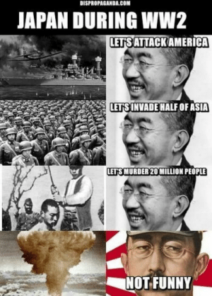 Dank, Memes, and Target: DİSPROPAGANDA.COM  JAPAN DURING WW2  LETIS ATTACKAMERICA  LETS INVADE HALF OF ASIA  LETS MURDER 20 MILLION PEOPLE  NOTFUNNY Japan During WW2 by WeedScaper MORE MEMES