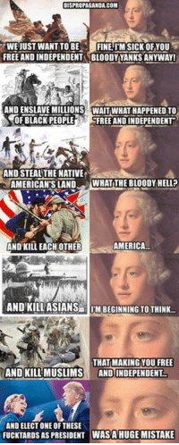 America, Asian, and Dank: DISPROPAGANDA.COM  WE JUST WANT TO BE  FINE IM SICK OF YOU  FREE AND INDEPENDENTM BLOODY YANKS ANYWAY!  AND MILLIONS WAITWHATHAPPENEDTO  NOR BLACK PEOPLE  FREE AND INDEPENDENT  AND STEALTHE NATIVE  AMERICANS LAND  WHAT THE BLOODY HELL?  AMERICA.  AND KILL EACH OTHER  AND KILL ASIANS lIM BEGINNING TO THINK  THAT MAKING YOU FREE  AND KILL MUSLIMS  AND INDEPENDENT.  ANDELECT ONE OF THESE  FUCKTARDS AS PRESIDENT WASA HUGE MISTAKE US history 101.   Dispropaganda.com