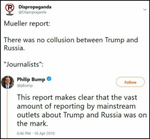 """The Trump Russia collusion conspiracy theory that unhinged """"journalists"""" and the media as a whole has been pushing and lying about for over 2 years is now officially dead (for the third time) with the publication of the Mueller report.   So what do the """"journalists"""" and the media do?   Apologise?   Take responsibility for their lies and bullshit?  LOL: Dispropaganda  wDispropoganda  Mueller report:  There was no collusion between Trump and  Russia.  """"Journalists"""":  Philip Bump@  @pbump  Follow  This report makes clear that the vast  amount of reporting by mainstream  outlets about Trump and Russia was on  the mark.  6:46 PM - 18 Apr 2019 The Trump Russia collusion conspiracy theory that unhinged """"journalists"""" and the media as a whole has been pushing and lying about for over 2 years is now officially dead (for the third time) with the publication of the Mueller report.   So what do the """"journalists"""" and the media do?   Apologise?   Take responsibility for their lies and bullshit?  LOL"""
