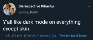 Pikachu: Disrespective Pikachu  @pika_fuery  Y'all like dark mode on  everything  except skin.  1:25 09 Oct 19 from El Monte, CA Twitter for iPhone