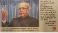 Well said!! (Y): Disruption is  totally unaccept-  able in  Parliamentary  system. People  send representa-  tives to speak and  not to sit on dhar-  na and not to cre-  ate any trouble on  the floor  PRANAB  MUKHERJEE,  President  President Pranab Mukherjee during the Electoral Reforms  for Stronger Democracy event in Delhi on Thursday Well said!! (Y)
