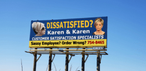 Let us speak to the manager for you.: DISSATISFIED?  Karen & Karen  CUSTOMER SATISFACTION SPECIALISTS  Sassy Employee? Order Wrong? 754-8465  GREY Let us speak to the manager for you.