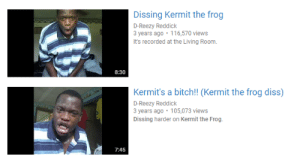 Kermit the Frog: Dissing Kermit the frog  3 years ago 116,570 views  It's recorded at the Living Room.  8:30  Kermit's a bitch!! (Kermit the frog diss)  D-Reezy Reddick  3 years ago 105,073 views  Dissing harder on Kermit the Frog.  7:45