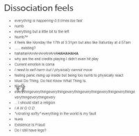 """World, Monday, and Religion: Dissociation feels  everything is happening 0.5 times too fast  .  numb  .  everything but a little bit to the left  . NumbTM  .it feels like Monday the 17th at 3:31pm but also like Saturday at 4:57am  existing?  . hahahaHAHAHAHAHAHAHAHAHAHA  why are the end credits playing I didn't even hit play  . Current emotion is coma  .I need to self-ham but I physically cannot move  feeling panic rising up inside but being too numb to physically react  Must Do Thing. Do Not Know What Thing Is.  -  . everythingeverythingeverythingeverythingeverythingeverythingeverythinge  verythingeverythingevery  .I should start a religion  .IAMGOD  vibrating softly"""" everything in the world is my fault  Numb  .Existence Is Fraud  .Do I still have legs?"""