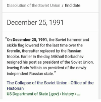 """Merry Christmas and dismantle Communism.: Dissolution of the Soviet Union End date  December 25, 1991  On December 25, 1991, the Soviet hammer and  sickle flag lowered for the last time over the  Kremlin, thereafter replaced by the Russian  tricolor. Earlier in the day, Mikhail Gorbachev  resigned his post as president of the Soviet Union,  leaving Boris Yeltsin as president of the newly  independent Russian state.""""  The Collapse of the Soviet Union Office of the  Historian  US Department of State (.gov) history Merry Christmas and dismantle Communism."""