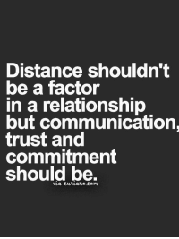 factoring: Distance shouldn't  be a factor  in a relationship  but communication.  trust and  commitment  should be.  via curiane.com