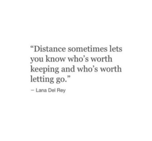 "Lana Del Rey, Rey, and Lana: ""Distance sometimes lets  you know who's worth  keeping and who's worth  letting go.  Lana Del Rey"