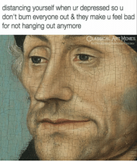 Bad, Memes, and Classical Art: distancing yourself when ur depressed so u  don't bum everyone out & they make u feel bad  for not hanging out anymore  CLASSICALART MEMES  facebo  ok.com/elassicalartimemes
