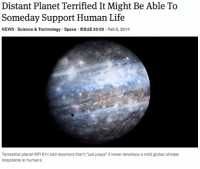 "Life, News, and Science: Distant Planet Terrified It Might Be Able To  Someday Support Human Life  NEWS Science  Technology Space  ISSUE 50 05 Feb 5, 2014  Terrestrial planet WR 67c told reporters that it just prays"" it never develops a mild global climate  hospitable to humans."