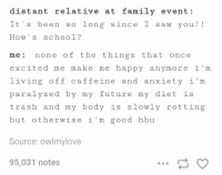 otherwise im good hbu: distant relative at family event  It's been so long since I saw you!  How s school?  me none of the things that once  excited me make me happy anymore i m  living off caffeine and anxiety i m  para Ly zed by my future my d let i  trash and my body is slowly rotting  but otherwise i m good hbu  Source: owlmylove  95,031 notes otherwise im good hbu