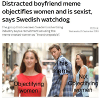 "Distracted Boyfriend: Distracted boyfriend meme  objectifies women and is sexist,  says Swedish watchdog  The group that oversees Sweden's advertising  industry says a recruitment ad using the  meme treated women as ""interchangeable""  15:25, UK  Wednesday 26 September 2018  This  meme  Objectifying  women  Not  AİObjectifyin  women"