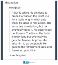 Florist: distraction:  fearofpop:  A guy is taking his girlfriend to  prom. He waits in the ticket line  for a really long time but gets  them. He goes to rent a limo. The  rental line is really long but he  eventually does it. He goes to buy  her flowers. The line at the florist  is really long but eventually he  gets the flowers. At prom, she  asks him to go get punch. He  goes to the refreshment table and  there's no punchline.  I love this joke  围 Postize