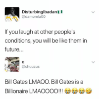 Be Like, Bill Gates, and Future: DisturbinglbadanI  @damorela00  If you laugh at other people's  conditions, you will be like them in  future...  @chuuzus  Bill Gates LMAOO. Bill Gates is a  Billionaire LMAOOOO!!! GDGD Smh 😂🤦‍♂️ WSHH