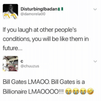 Be Like, Bill Gates, and Funny: DisturbinglbadanII  @damorela00  If you laugh at other people's  conditions, you will be like them in  future...  @chuuzus  Bill Gates LMAOO. Bill Gates is a  Billionaire LMAOOOO!!! G)(G)  7 Loll what a Loser.