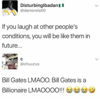 Be Like, Bill Gates, and Future: DisturbinglbadanII  @damorela00  If you laugh at other people's  conditions, you will be like them in  future.  @chuuzus  Bill Gates LMAOO. Bill Gates is a  Billionaire LMAOOOO!!  111  ) (A) Lmao