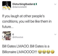 Be Like, Bill Gates, and Future: DisturbinglbadanII  @damorela00  If you laugh at other people's  conditions, you will be like them in  future...  @chuuzus  Bill Gates LMAOO. Bill Gates is a  Billionaire LMAOOOO!!! @@G)ツ Lmao my ancestors are dead! Hahaha!