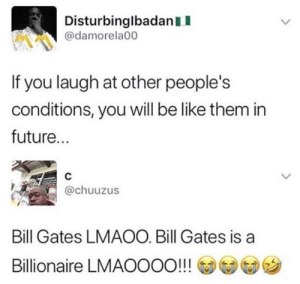 Be Like, Bill Gates, and Dank: DisturbinglbadanII  @damorela00  If you laugh at other people's  conditions, you will be like them in  future...  @chuuzus  Bill Gates LMAOO. Bill Gates is a  Billionaire LMAOOOO!!! @@G)ツ Lol fucking billionaire by IceCreamGod123 FOLLOW HERE 4 MORE MEMES.