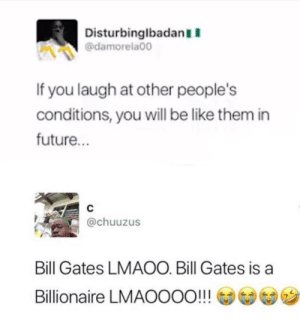 Be Like, Bill Gates, and Dank: DisturbinglbadanII  @damorela00  If you laugh at other people's  conditions, you will be like them in  future.  @chuuzus  Bill Gates LMAOO. Bill Gates is a  Billionaire LMAOOOo!! Lmaoo hes a Billionaire 😂 by Aidens-mommy FOLLOW HERE 4 MORE MEMES.