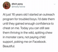 @ditchponymemes is friggin hilarious: ditch pony  @molly7anne  At just 16 years old I started an outreach  program ror troubled boys. l'd date them  until they gained enough confidence to  cheat on me. Today you can still see  them thriving in the wild, spitting chew  in monster cans, not paying child  support, poking me on Facebook.  Beautiful @ditchponymemes is friggin hilarious