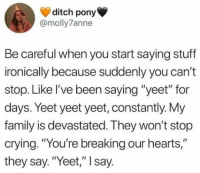 "Crying, Family, and Hearts: ditch pony  @molly7anne  Be careful when you start saying stuff  ironically because suddenly you can't  stop. Like l've been saying ""yeet"" for  days. Yeet yeet yeet, constantly. My  family is devastated. They won't stop  crying. ""You're breaking our hearts,""  they say. ""Yeet,"" I say."