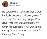 """@ditchponymemes is new to Instagram, but she's famous on twitter. Go follow them.: ditch pony  @molly7anne  Be careful when you start saying stuff  ironically because suddenly you can't  stop. Like I've been saying """"yeet"""" for  days. Yeet yeet yeet, constantly. Vy  family is devastated. I hey won't stop  crying. """"You're breaking our hearts,""""  they say.""""Yeet,"""" I say @ditchponymemes is new to Instagram, but she's famous on twitter. Go follow them."""
