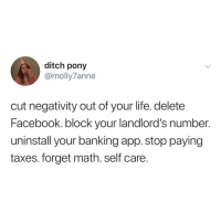 😌: ditch pony  @molly7anne  cut negativity out of your life. delete  Facebook. block your landlord's number.  uninstall your banking app. stop paying  taxes. forget math. self care 😌