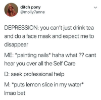 Drink Tea: ditch pony  @molly7anne  DEPRESSION: you can't just drink tea  and do a face mask and expect me to  disappear  ME: *painting nails* haha what?? cant  hear you over all the Self Care  D: seek professional help  M: *puts lemon slice in my water*  Imao bet