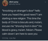 Hello, News, and Good: ditch pony  @molly7anne  *knocking on stranger's door* hello  have you heard the good news? 1 am  starting a new religion. This time the  body of Christ is biscuits and, ma'am,  excuse me *shoving foot in door* his  blood is gravy, ma'am. Ma'am. Please  calm down I am here to save you  7/17/18, 1:24 PM