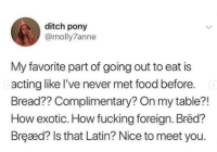 Food, Fucking, and Acting: ditch pony  @molly7anne  My favorite part of going out to eat is  acting like l've never met food before.  Bread?? Complimentary? On my table?!  How exotic. How fucking foreign. Bred?  Bręaæd? Is that Latin? Nice to meet you.