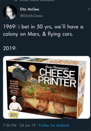 "henri: Ditz McGee  @DitzMcGeee  1969: i bet in 50 yrs, we'll have a  colony on Mars, & flying cars.  2019:  Henri Rimoulade's  CHEESE  PRINTER  To create  beautiful  meals for  your family  just say  ""Cheese!""  WORST  BUY  7:36 PM 24 Jun 19 Twitter for Android"
