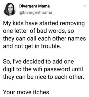 Bad, Dank, and Twitter: Divergent Mama  @Divergentmama  My kids have started removing  one letter of bad words, so  they can call each other names  and not get in trouble.  So, I've decided to add one  digit to the wifi password until  they can be nice to each other.  Your move itches from twitter.com/divergentmama
