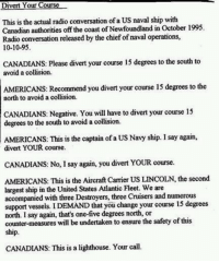 http://t.co/F9D2dyxkXH: Divert Your Course  This is the actual radio conversation ofa US naval ship with  Canadian authorities off the coast ofNewfoundland in October 1995.  Radio conversation released by the chief ofnaval operations,  10-10-95  CANADIANS: Please divert your course 15 degrees to the south to  avoid a collision.  AMERICANS: Recommend you divert your course 15 degrees to the  north to avoid a collision.  CANADIANS: Negative. You will have to divert your course 15  degrees to the south to avoid a collision  AMERICANS: This is the captain of a US Navy ship. Isay again,  divert YOUR course.  CANADIANS: No, I say again, you divert YOUR course.  AMERICANS: This is the Aircraft Carrier US LINCOLN, the second  largest ship in the United States Atlantic Fleet. We are  accompanied with three Destroyers, three Cruisers and numerous  support vessels. IDEMAND that you change your course 15 degrees  north. I say again, that's one-five degrees north, or  counter-measures will be undertaken to ensure the safety of this  ship.  CANADIANS: This is a lighthouse. Your call. http://t.co/F9D2dyxkXH