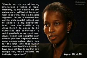 """helldal:  ayaan hirsi ali   Haha she perfectly eviscerates the tired and old postmodernist liberal wanna be social justice """"self hatred"""" objection whenever a minority defies her culture or criticizes her culture. I love her: Divineirony.  """"People accuse me of having  interiorizeda feeling of racial  inferiority, so that I attack my own  tumblr.com  culture out of self-hatred, because I  want to be white. This is a tiresome  argument. Tell me, is freedom then  only for white people? Is it self-love  to adhere to my ancestors""""  traditions and mutilate my  daughters? To agree to be  humiliated and powerless? To  watch passively as my countrymen  abuse women and slaughter each  other in pointless disputes? When I  came to a new culture, where I saw  for the first time that human  relations could be different, would it  have been self-love to see that as a  foreign cult, which Muslims are  forbidden to practice?""""  Ayaan Hirsi Ali helldal:  ayaan hirsi ali   Haha she perfectly eviscerates the tired and old postmodernist liberal wanna be social justice """"self hatred"""" objection whenever a minority defies her culture or criticizes her culture. I love her"""