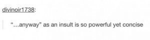 """Omg, Tumblr, and Http: divinoir1738  """"...anyway"""" as an insult is so powerful yet concise Anywayomg-humor.tumblr.com"""