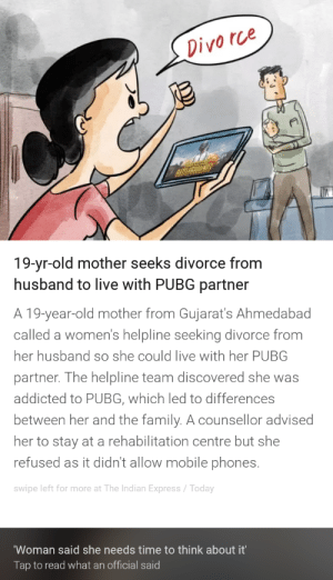 Family, Addicted, and Express: Divo rce  19-yr-old mother seeks divorce from  husband to live with PUBG partner  A 19-year-old mother from Gujarat's Ahmedabad  called a women's helpline seeking divorce from  her husband so she could live with her PUBG  partner. The helpline team discovered she was  addicted to PUBG, which led to differences  between her and the family. A counsellor advised  her to stay at a rehabilitation centre but she  refused as it didn't allow mobile phones.  swipe left for more at The Indian Express/Today  Woman said she needs time to think about it'  Tap to read what an official said