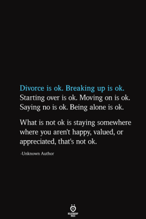 breaking up: Divorce is ok. Breaking up is ok  Starting over is ok. Moving on is ok.  Saying no is ok. Being alone is ok  What is not ok is staying somewhere  where you aren't happy, valued, or  appreciated, that's not ok.  -Unknown Author  RELATIONSHIP  ES