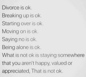 https://t.co/tEc5IGY9gn: Divorce is ok.  Breaking up is ok.  Starting over is ok.  Moving on is ok.  Saying no is ok.  Being alone is ok.  What is not ok is staying somewhere  that you aren't happy, valued or  appreciated, That is not ok. https://t.co/tEc5IGY9gn