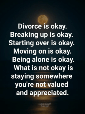 breaking up: Divorce is okay.  Breaking up is okay.  Starting over is okay.  Moving on is okay.  Being alone is okay.  What is not okay is  staying somewhere  you're not valued  and appreciated  Love Myself  Do You?