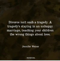 Children, Love, and Marriage: Divorce isnt such a tragedy. A  tragedy's staying in an unhappy  marriage, teaching your children  the wrong things about love.  Jennifer Weiner  wordables.